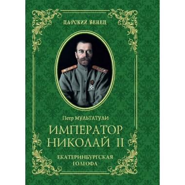 Император Николай II. Екатеринбургская Голгофа. Мультатули П.В.