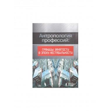 Антропология профессий: границы занятости в эпоху нестабильности. Романов П., Ярская-Смирнова Е.
